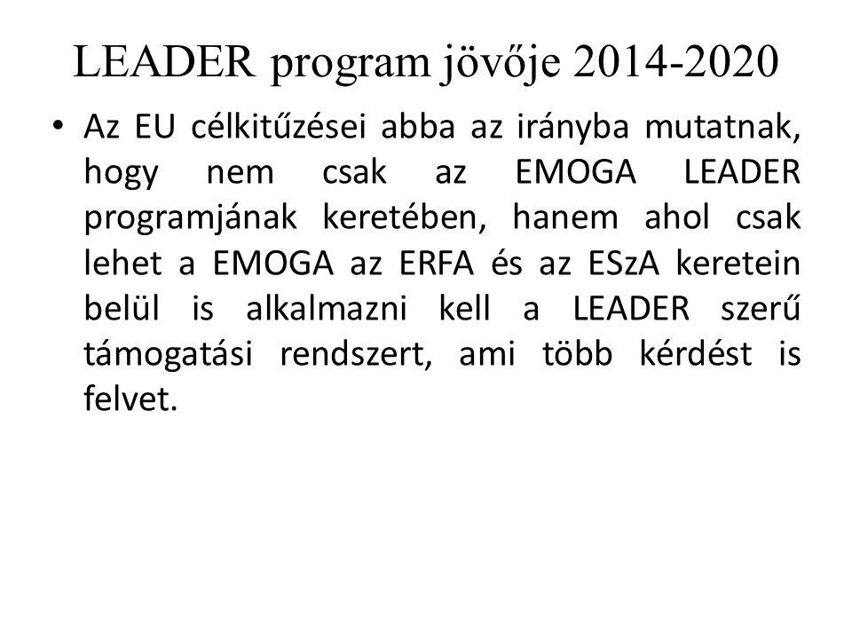 LEADER program jövője 2014-2020 Az EU célkitűzései abba az irányba mutatnak, hogy nem csak az EMOGA LEADER programjának keretében, hanem ahol csak lehet a EMOGA az ERFA és az ESzA keretein belül is alkalmazni kell a LEADER szerű támogatási rendszert, ami több kérdést is felvet.