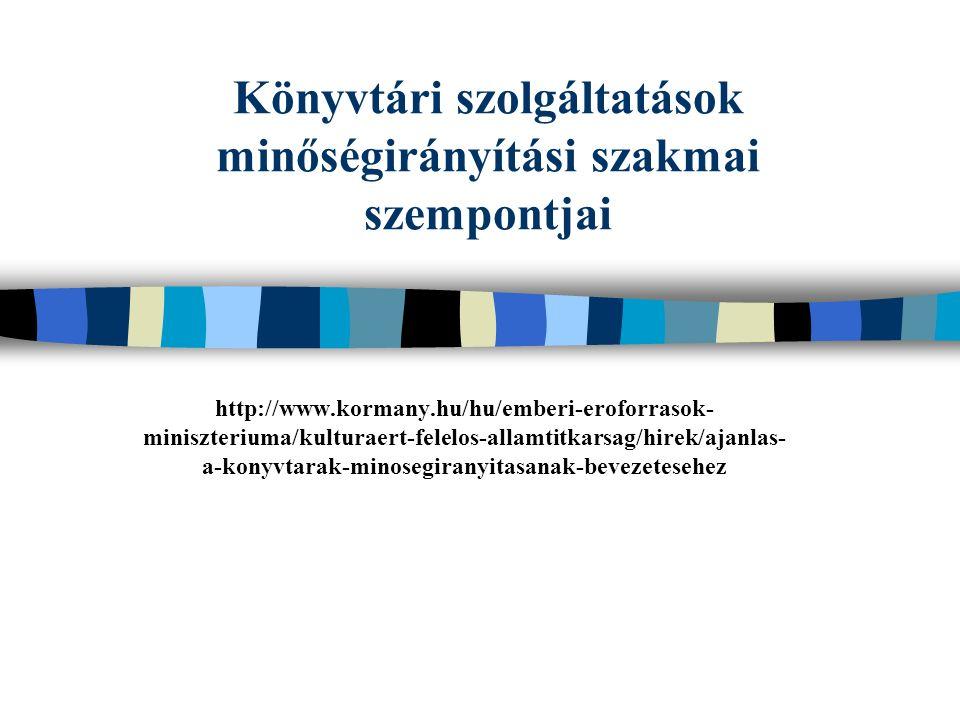 Könyvtári szolgáltatások minőségirányítási szakmai szempontjai http://www.kormany.hu/hu/emberi-eroforrasok- miniszteriuma/kulturaert-felelos-allamtitkarsag/hirek/ajanlas- a-konyvtarak-minosegiranyitasanak-bevezetesehez