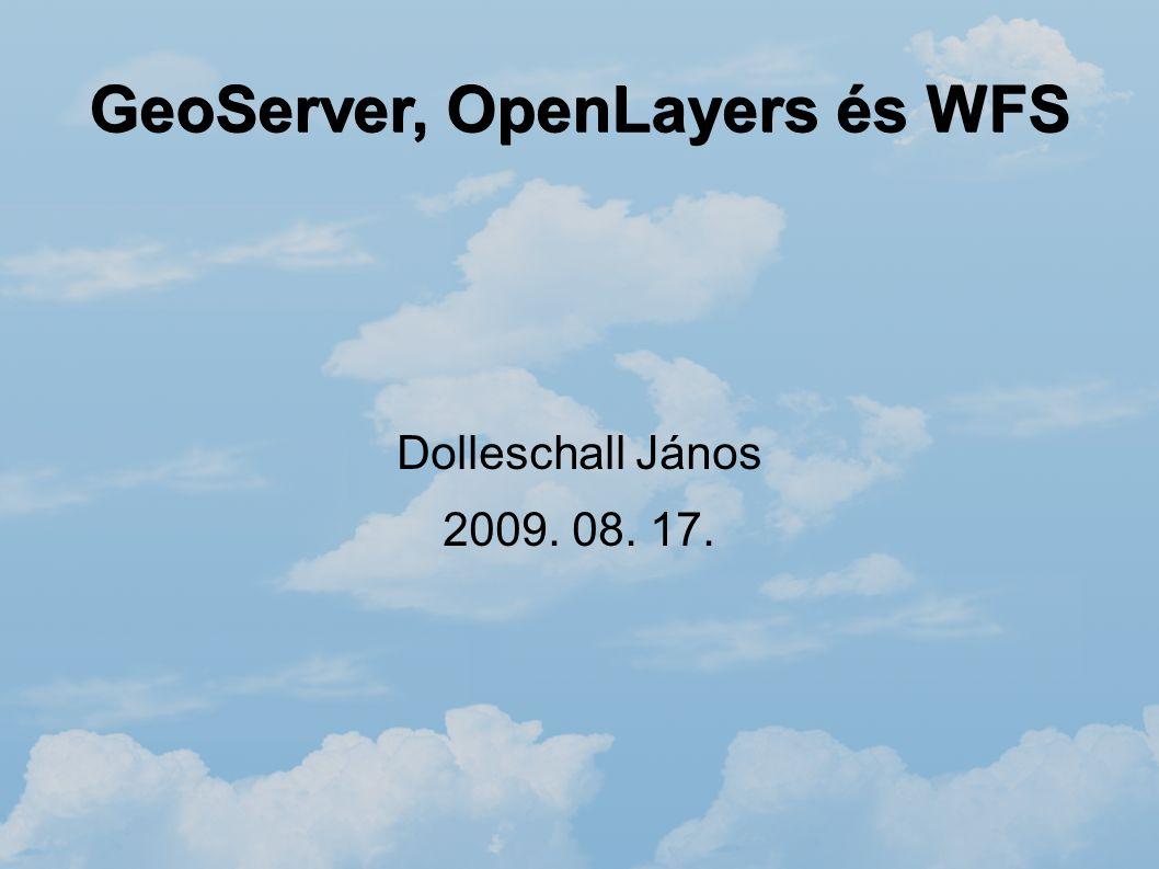 GeoServer, OpenLayers és WFS Dolleschall János 2009. 08. 17.