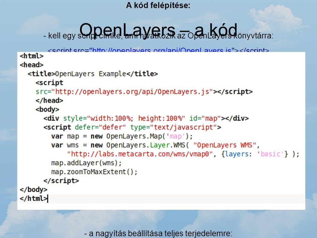 OpenLayers – a kód A kód felépítése: - kell egy script címke, ami hivatkozik az OpenLayers könyvtárra: http://openlayers.org/api/OpenLayers.js - létre