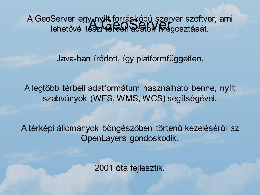 A GeoServer A GeoServer egy nyílt forráskódú szerver szoftver, ami lehetővé teszi térbeli adatok megosztását. Java-ban íródott, így platformfüggetlen.