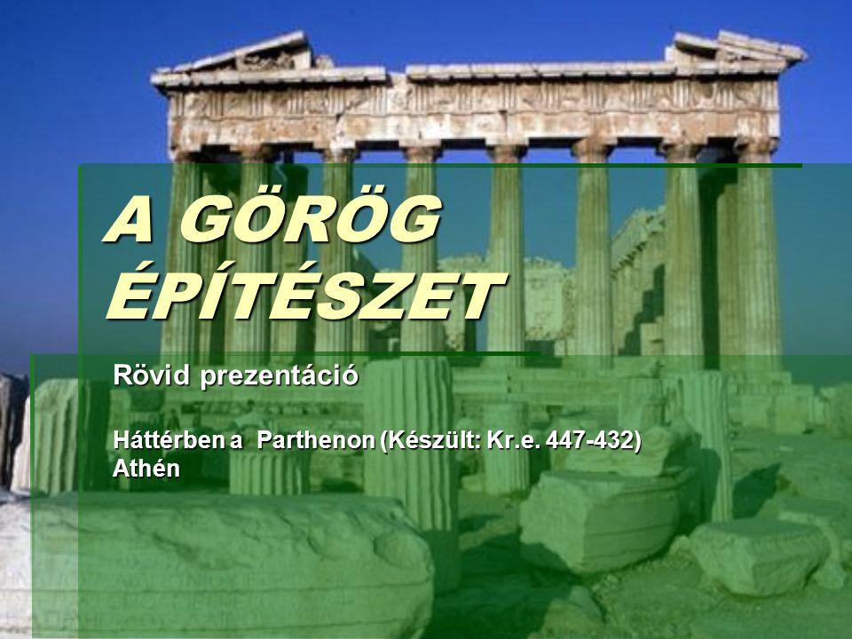 A GÖRÖG ÉPÍTÉSZET Rövid prezentáció Háttérben a Parthenon (Készült: Kr.e. 447-432) Athén