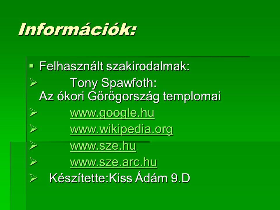 Információk:  Felhasznált szakirodalmak:  Tony Spawfoth: Az ókori Görögország templomai  www.google.hu www.google.hu  www.wikipedia.org www.wikipedia.org  www.sze.hu www.sze.hu  www.sze.arc.hu www.sze.arc.hu  Készítette:Kiss Ádám 9.D