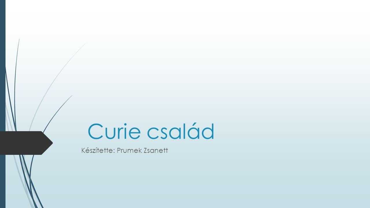 Curie család Készítette: Prumek Zsanett