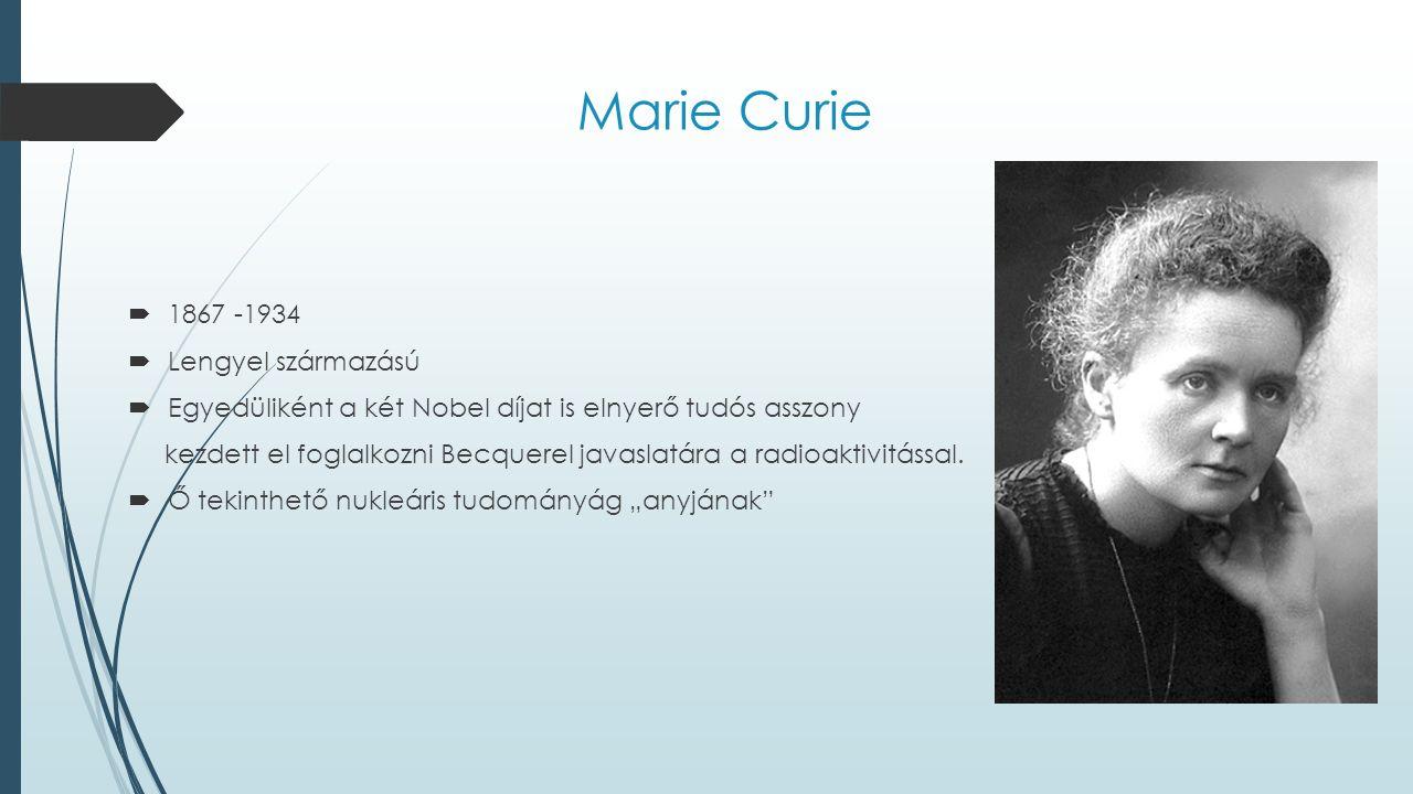 Marie Curie  1867 -1934  Lengyel származású  Egyedüliként a két Nobel díjat is elnyerő tudós asszony kezdett el foglalkozni Becquerel javaslatára a radioaktivitással.