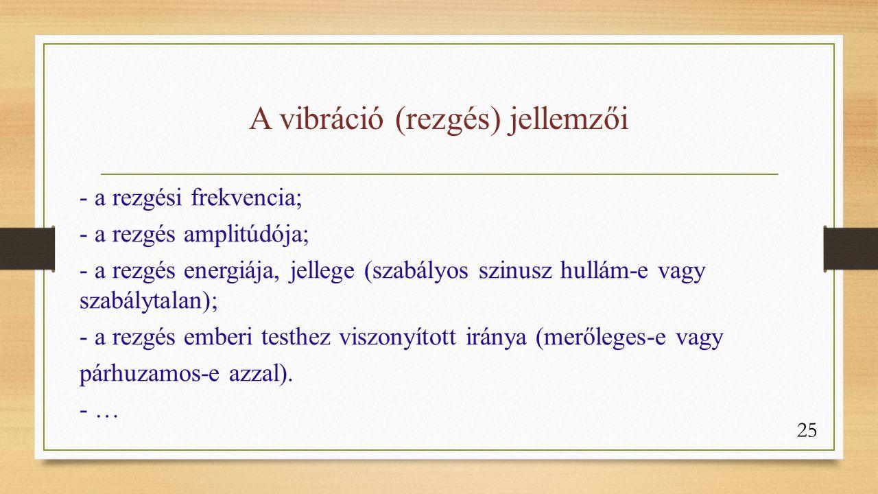 A vibráció (rezgés) jellemzői - a rezgési frekvencia; - a rezgés amplitúdója; - a rezgés energiája, jellege (szabályos szinusz hullám-e vagy szabálytalan); - a rezgés emberi testhez viszonyított iránya (merőleges-e vagy párhuzamos-e azzal).