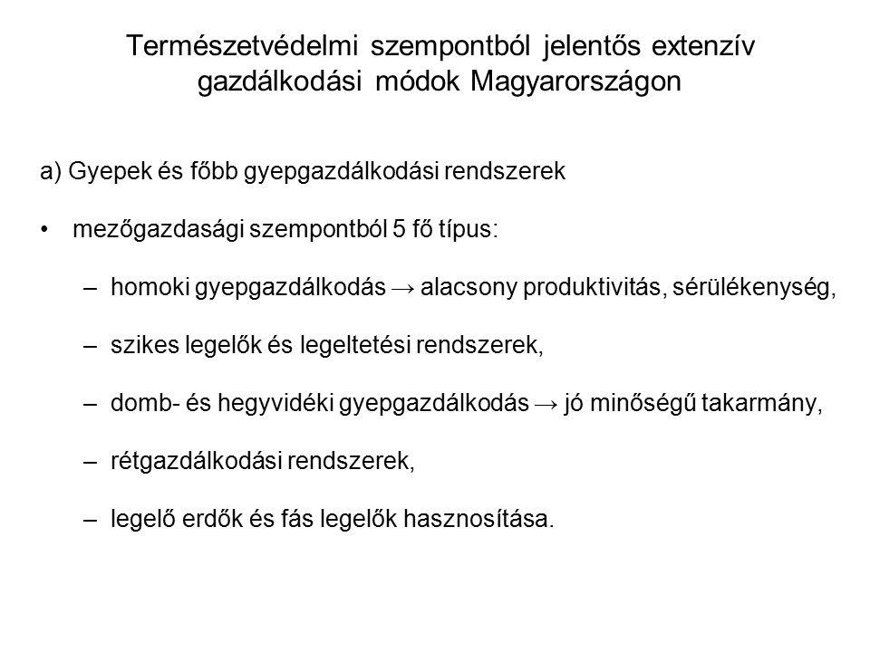 Természetvédelmi szempontból jelentős extenzív gazdálkodási módok Magyarországon a) Gyepek és főbb gyepgazdálkodási rendszerek mezőgazdasági szempontból 5 fő típus: –homoki gyepgazdálkodás → alacsony produktivitás, sérülékenység, –szikes legelők és legeltetési rendszerek, –domb- és hegyvidéki gyepgazdálkodás → jó minőségű takarmány, –rétgazdálkodási rendszerek, –legelő erdők és fás legelők hasznosítása.