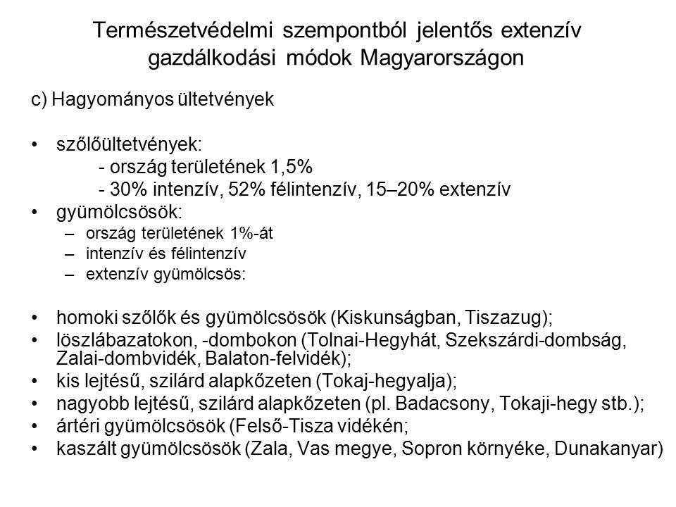 Természetvédelmi szempontból jelentős extenzív gazdálkodási módok Magyarországon c) Hagyományos ültetvények szőlőültetvények: - ország területének 1,5% - 30% intenzív, 52% félintenzív, 15–20% extenzív gyümölcsösök: –ország területének 1%-át –intenzív és félintenzív –extenzív gyümölcsös: homoki szőlők és gyümölcsösök (Kiskunságban, Tiszazug); löszlábazatokon, -dombokon (Tolnai-Hegyhát, Szekszárdi-dombság, Zalai-dombvidék, Balaton-felvidék); kis lejtésű, szilárd alapkőzeten (Tokaj-hegyalja); nagyobb lejtésű, szilárd alapkőzeten (pl.