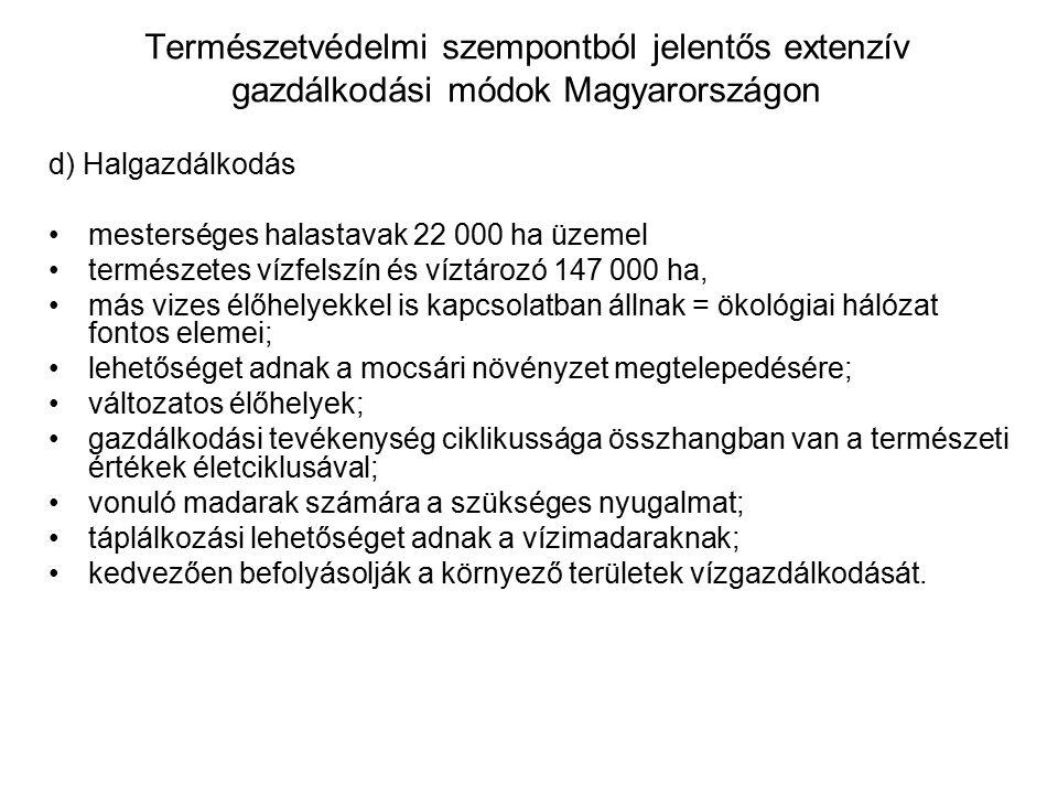 Természetvédelmi szempontból jelentős extenzív gazdálkodási módok Magyarországon d) Halgazdálkodás mesterséges halastavak 22 000 ha üzemel természetes vízfelszín és víztározó 147 000 ha, más vizes élőhelyekkel is kapcsolatban állnak = ökológiai hálózat fontos elemei; lehetőséget adnak a mocsári növényzet megtelepedésére; változatos élőhelyek; gazdálkodási tevékenység ciklikussága összhangban van a természeti értékek életciklusával; vonuló madarak számára a szükséges nyugalmat; táplálkozási lehetőséget adnak a vízimadaraknak; kedvezően befolyásolják a környező területek vízgazdálkodását.