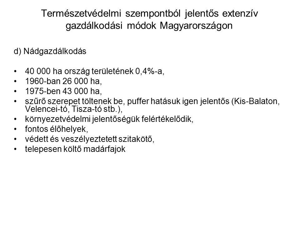 Természetvédelmi szempontból jelentős extenzív gazdálkodási módok Magyarországon d) Nádgazdálkodás 40 000 ha ország területének 0,4%-a, 1960-ban 26 000 ha, 1975-ben 43 000 ha, szűrő szerepet töltenek be, puffer hatásuk igen jelentős (Kis-Balaton, Velencei-tó, Tisza-tó stb.), környezetvédelmi jelentőségük felértékelődik, fontos élőhelyek, védett és veszélyeztetett szitakötő, telepesen költő madárfajok