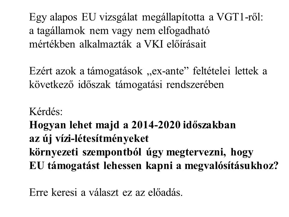 """Egy alapos EU vizsgálat megállapította a VGT1-ről: a tagállamok nem vagy nem elfogadható mértékben alkalmazták a VKI előírásait Ezért azok a támogatások """"ex-ante feltételei lettek a következő időszak támogatási rendszerében Kérdés: Hogyan lehet majd a 2014-2020 időszakban az új vízi-létesítményeket környezeti szempontból úgy megtervezni, hogy EU támogatást lehessen kapni a megvalósításukhoz."""