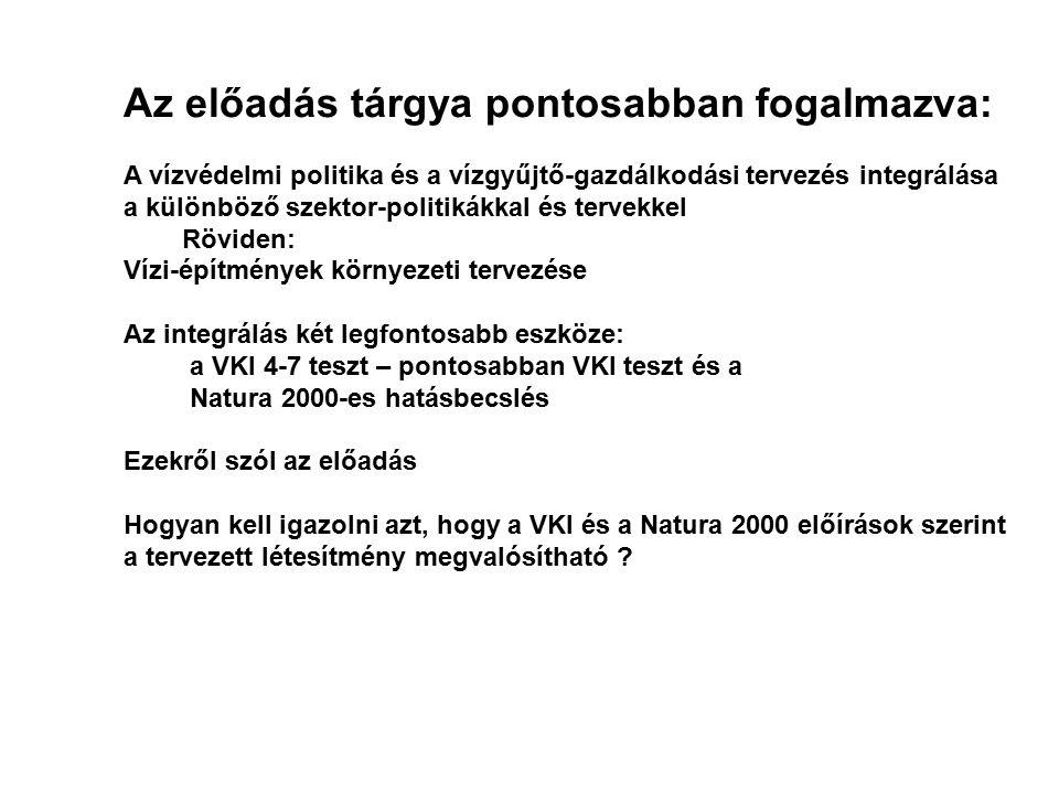 Az előadás tárgya pontosabban fogalmazva: A vízvédelmi politika és a vízgyűjtő-gazdálkodási tervezés integrálása a különböző szektor-politikákkal és tervekkel Röviden: Vízi-építmények környezeti tervezése Az integrálás két legfontosabb eszköze: a VKI 4-7 teszt – pontosabban VKI teszt és a Natura 2000-es hatásbecslés Ezekről szól az előadás Hogyan kell igazolni azt, hogy a VKI és a Natura 2000 előírások szerint a tervezett létesítmény megvalósítható