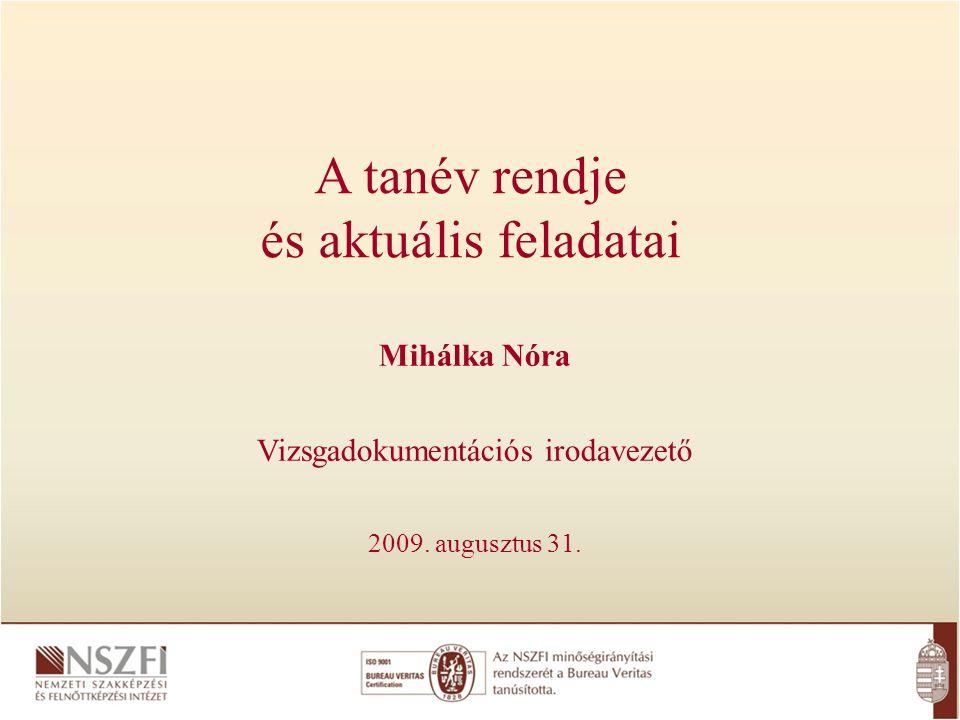 A tanév rendje és aktuális feladatai Mihálka Nóra Vizsgadokumentációs irodavezető 2009.