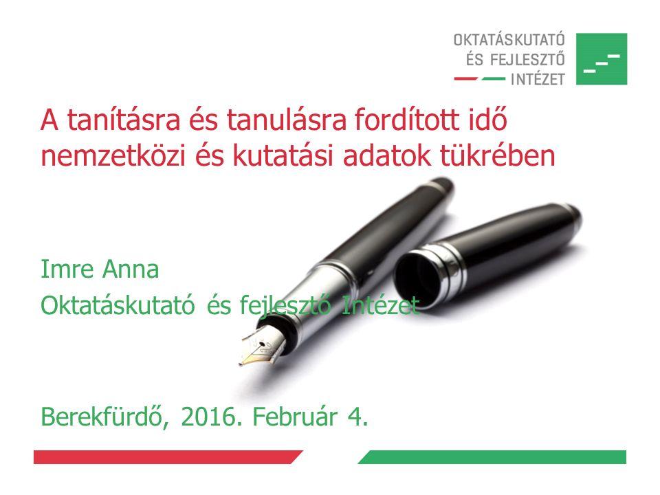 A tanításra és tanulásra fordított idő nemzetközi és kutatási adatok tükrében Imre Anna Oktatáskutató és fejlesztő Intézet Berekfürdő, 2016.