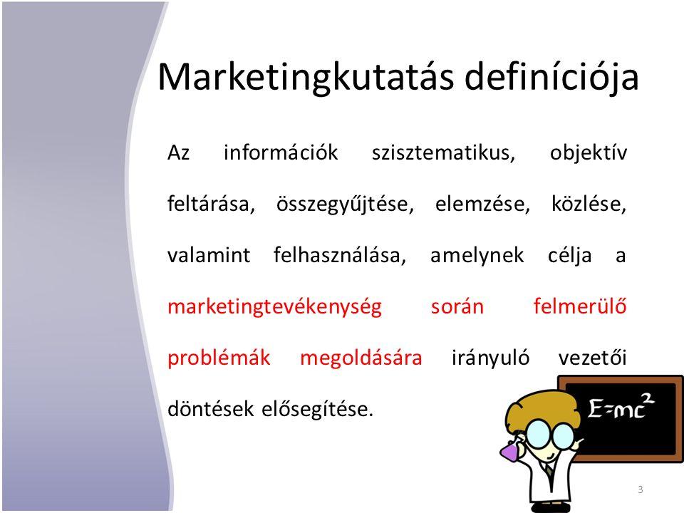 Marketingkutatás definíciója Az információk szisztematikus, objektív feltárása, összegyűjtése, elemzése, közlése, valamint felhasználása, amelynek célja a marketingtevékenység során felmerülő problémák megoldására irányuló vezetői döntések elősegítése.