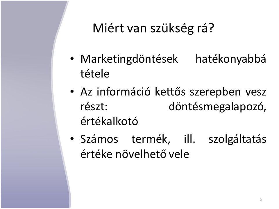 Miért van szükség rá? Marketingdöntések hatékonyabbá tétele Az információ kettős szerepben vesz részt: döntésmegalapozó, értékalkotó Számos termék, il