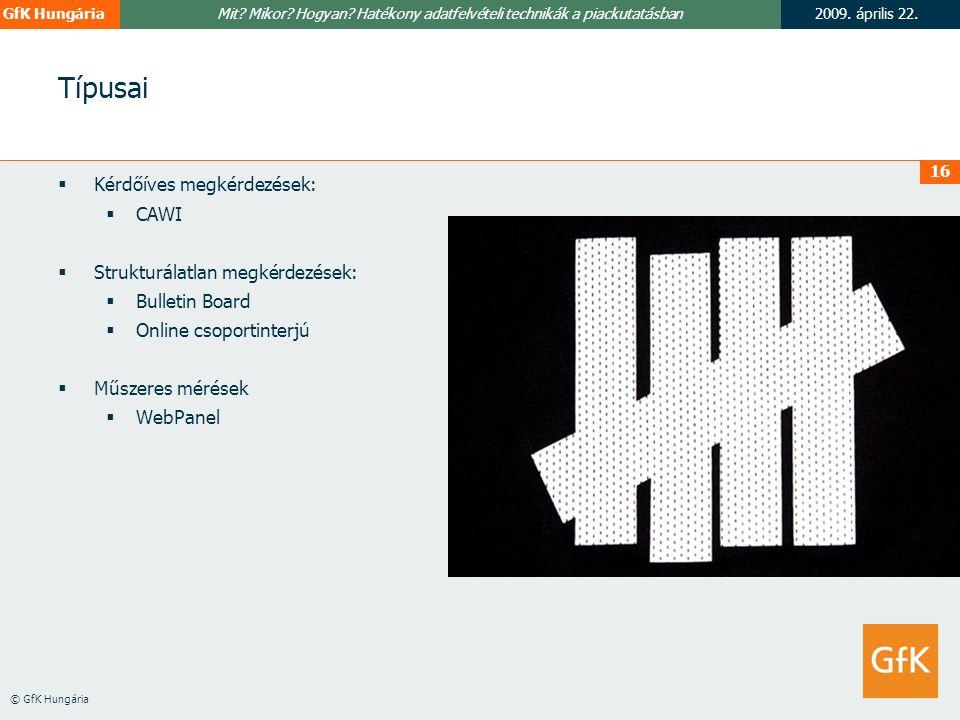 2009. április 22.GfK Hungária © GfK Hungária Mit? Mikor? Hogyan? Hatékony adatfelvételi technikák a piackutatásban 16 Típusai  Kérdőíves megkérdezése