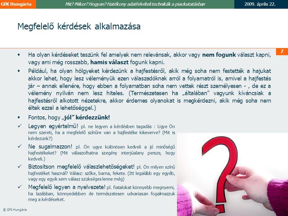 2009. április 22.GfK Hungária © GfK Hungária Mit? Mikor? Hogyan? Hatékony adatfelvételi technikák a piackutatásban 7 Megfelelő kérdések alkalmazása 