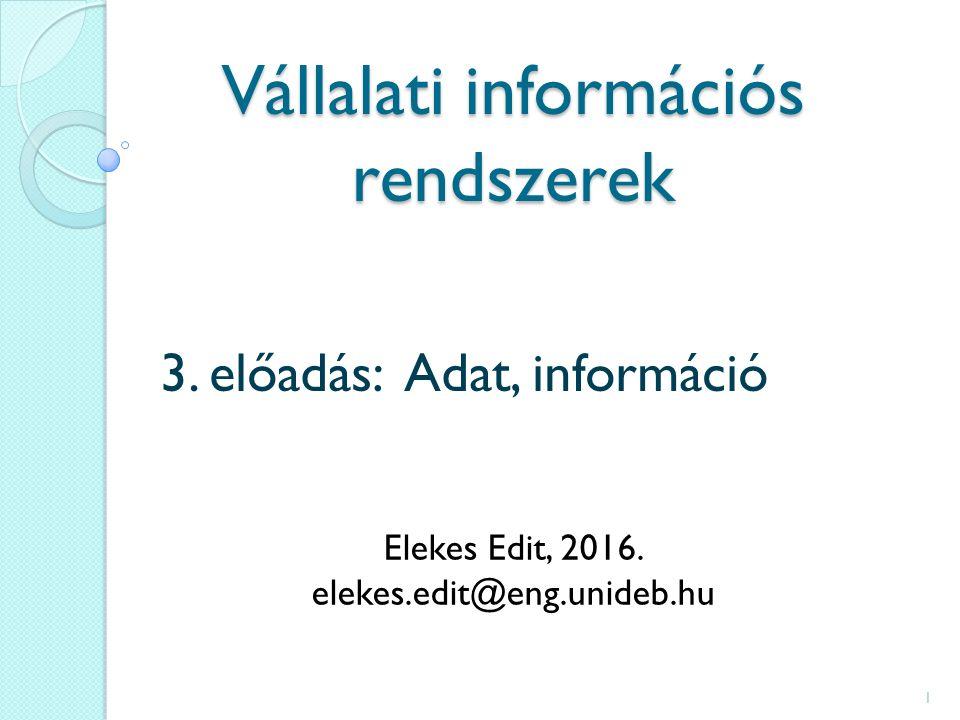 Vállalati információs rendszerek 3.előadás: Adat, információ Elekes Edit, 2016.