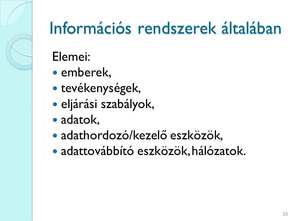 Információs rendszerek általában Elemei: emberek, tevékenységek, eljárási szabályok, adatok, adathordozó/kezelő eszközök, adattovábbító eszközök, hálózatok.
