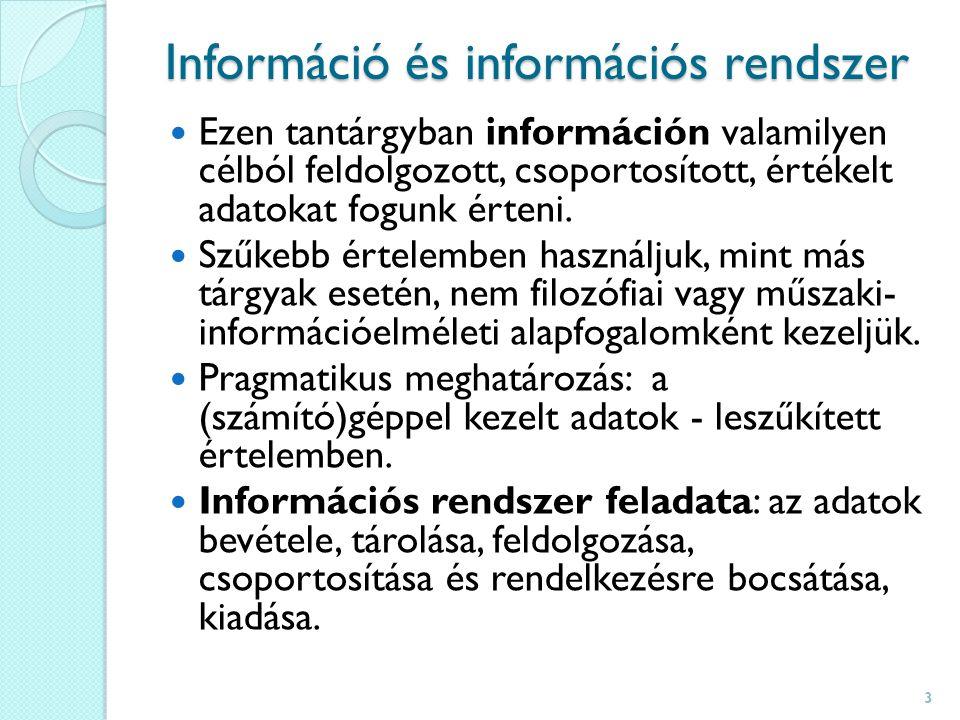 Információ és információs rendszer Ezen tantárgyban információn valamilyen célból feldolgozott, csoportosított, értékelt adatokat fogunk érteni.