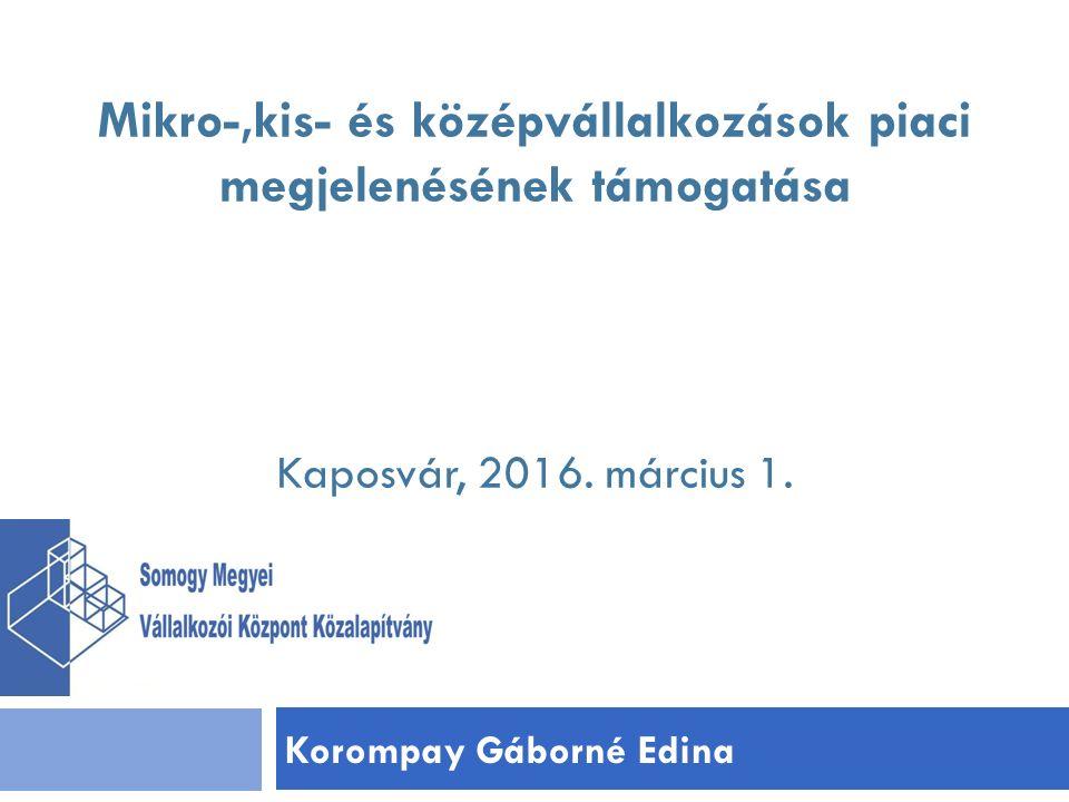 Korompay Gáborné Edina Mikro-,kis- és középvállalkozások piaci megjelenésének támogatása Kaposvár, 2016.