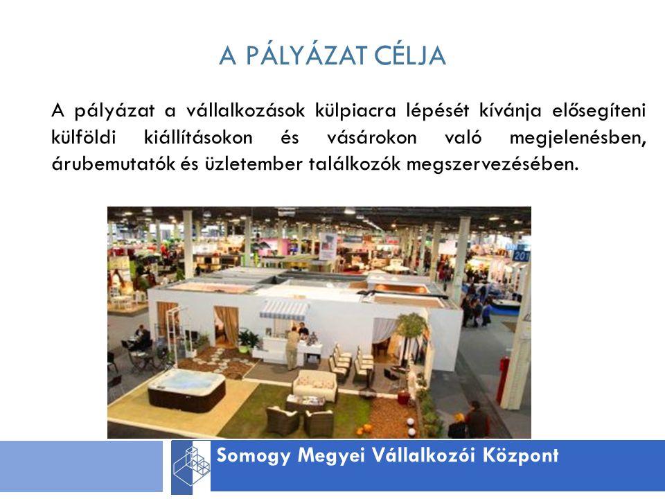 A PÁLYÁZAT CÉLJA Somogy Megyei Vállalkozói Központ A pályázat a vállalkozások külpiacra lépését kívánja elősegíteni külföldi kiállításokon és vásárokon való megjelenésben, árubemutatók és üzletember találkozók megszervezésében.