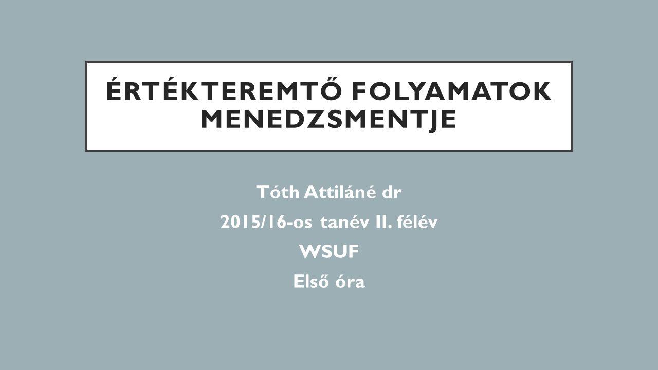 ÉRTÉKTEREMTŐ FOLYAMATOK MENEDZSMENTJE Tóth Attiláné dr 2015/16-os tanév II. félév WSUF Első óra