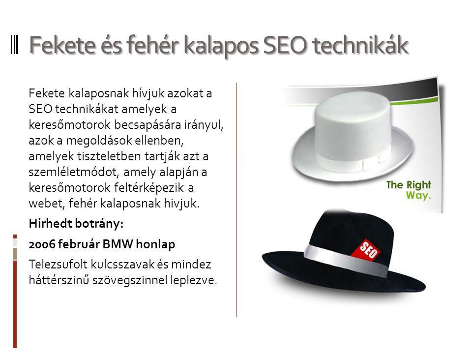 Fekete és fehér kalapos SEO technikák Fekete kalaposnak hívjuk azokat a SEO technikákat amelyek a keresőmotorok becsapására irányul, azok a megoldások ellenben, amelyek tiszteletben tartják azt a szemléletmódot, amely alapján a keresőmotorok feltérképezik a webet, fehér kalaposnak hivjuk.