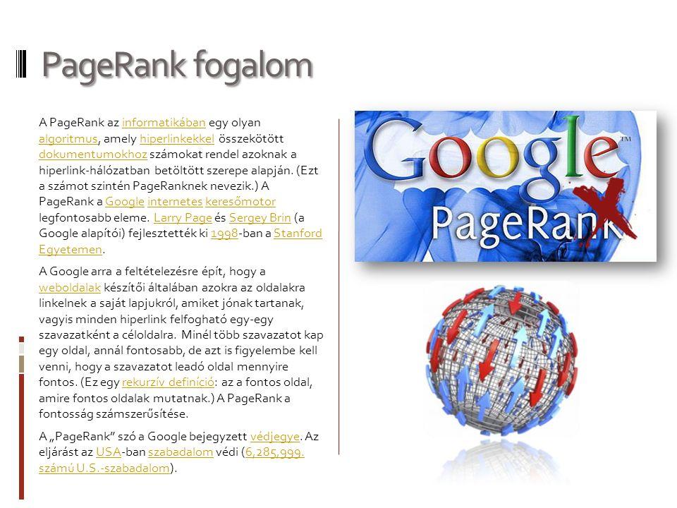 PageRank fogalom A PageRank az informatikában egy olyan algoritmus, amely hiperlinkekkel összekötött dokumentumokhoz számokat rendel azoknak a hiperlink-hálózatban betöltött szerepe alapján.