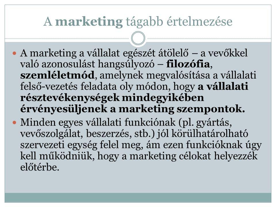 A marketing tágabb értelmezése A marketing a vállalat egészét átölelő – a vevőkkel való azonosulást hangsúlyozó – filozófia, szemléletmód, amelynek megvalósítása a vállalati felső-vezetés feladata oly módon, hogy a vállalati résztevékenységek mindegyikében érvényesüljenek a marketing szempontok.