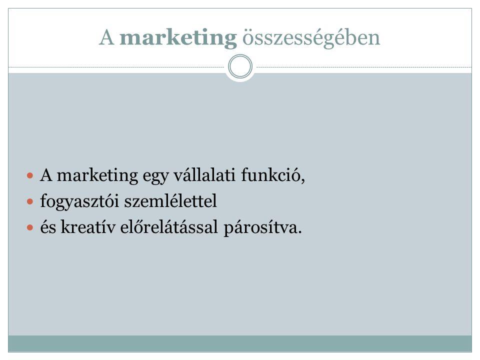 A marketing összességében A marketing egy vállalati funkció, fogyasztói szemlélettel és kreatív előrelátással párosítva.