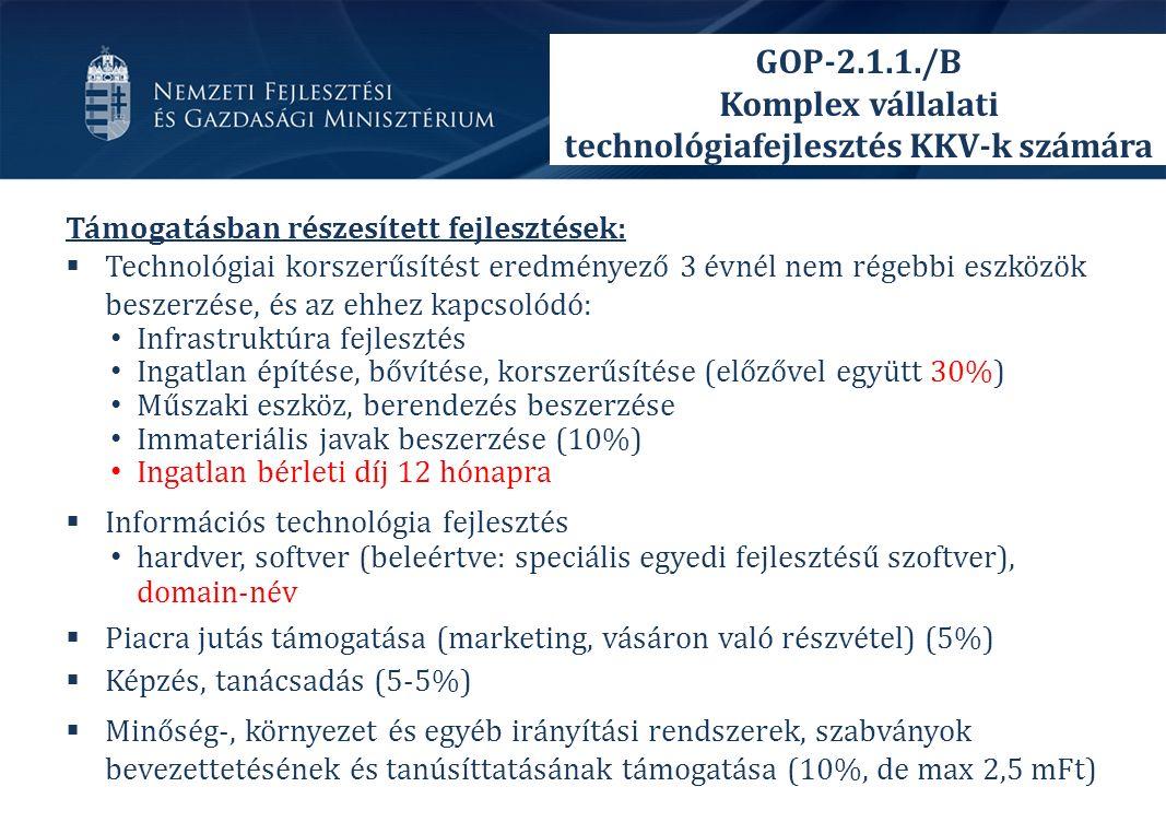 Támogatásban részesített fejlesztések:  Technológiai korszerűsítést eredményező 3 évnél nem régebbi eszközök beszerzése, és az ehhez kapcsolódó: Infrastruktúra fejlesztés Ingatlan építése, bővítése, korszerűsítése (előzővel együtt 30%) Műszaki eszköz, berendezés beszerzése Immateriális javak beszerzése (10%) Ingatlan bérleti díj 12 hónapra  Információs technológia fejlesztés hardver, softver (beleértve: speciális egyedi fejlesztésű szoftver), domain-név  Piacra jutás támogatása (marketing, vásáron való részvétel) (5%)  Képzés, tanácsadás (5-5%)  Minőség-, környezet és egyéb irányítási rendszerek, szabványok bevezettetésének és tanúsíttatásának támogatása (10%, de max 2,5 mFt) GOP-2.1.1./B Komplex vállalati technológiafejlesztés KKV-k számára