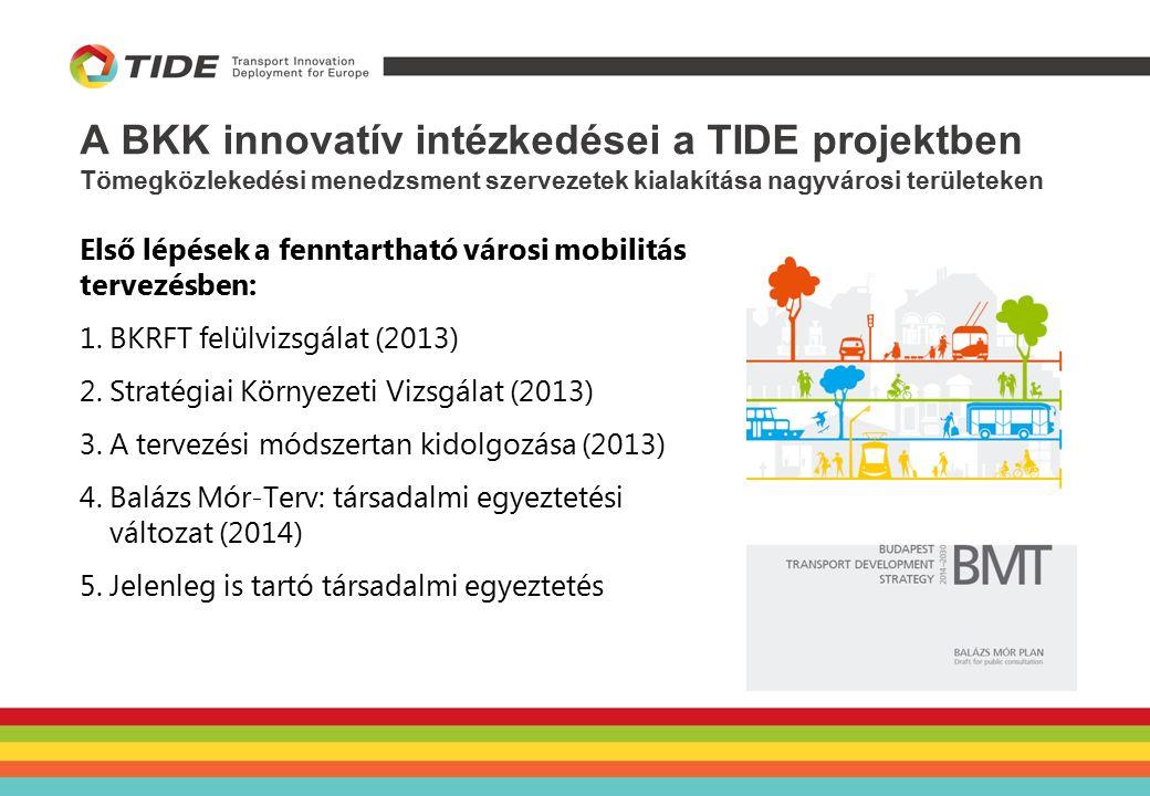 A BKK innovatív intézkedései a TIDE projektben Tömegközlekedési menedzsment szervezetek kialakítása nagyvárosi területeken Első lépések a fenntartható városi mobilitás tervezésben: 1.BKRFT felülvizsgálat (2013) 2.Stratégiai Környezeti Vizsgálat (2013) 3.A tervezési módszertan kidolgozása (2013) 4.Balázs Mór-Terv: társadalmi egyeztetési változat (2014) 5.Jelenleg is tartó társadalmi egyeztetés