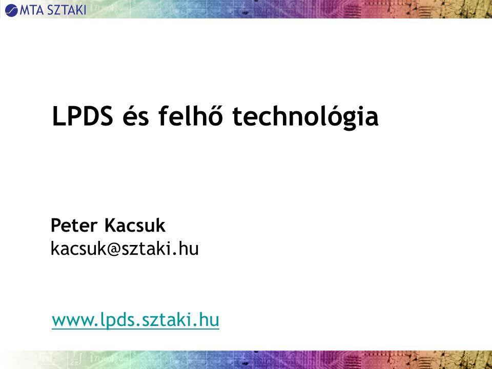 LPDS és felhő technológia Peter Kacsuk kacsuk@sztaki.hu www.lpds.sztaki.hu