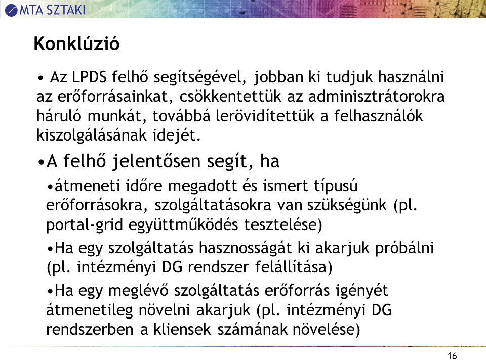 16 Konklúzió Az LPDS felhő segítségével, jobban ki tudjuk használni az erőforrásainkat, csökkentettük az adminisztrátorokra háruló munkát, továbbá lerövidítettük a felhasználók kiszolgálásának idejét.