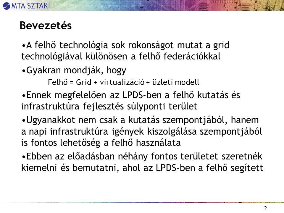 2 Bevezetés A felhő technológia sok rokonságot mutat a grid technológiával különösen a felhő federációkkal Gyakran mondják, hogy Felhő = Grid + virtualizáció + üzleti modell Ennek megfelelően az LPDS-ben a felhő kutatás és infrastruktúra fejlesztés súlyponti terület Ugyanakkot nem csak a kutatás szempontjából, hanem a napi infrastruktúra igények kiszolgálása szempontjából is fontos lehetőség a felhő használata Ebben az előadásban néhány fontos területet szeretnék kiemelni és bemutatni, ahol az LPDS-ben a felhő segített