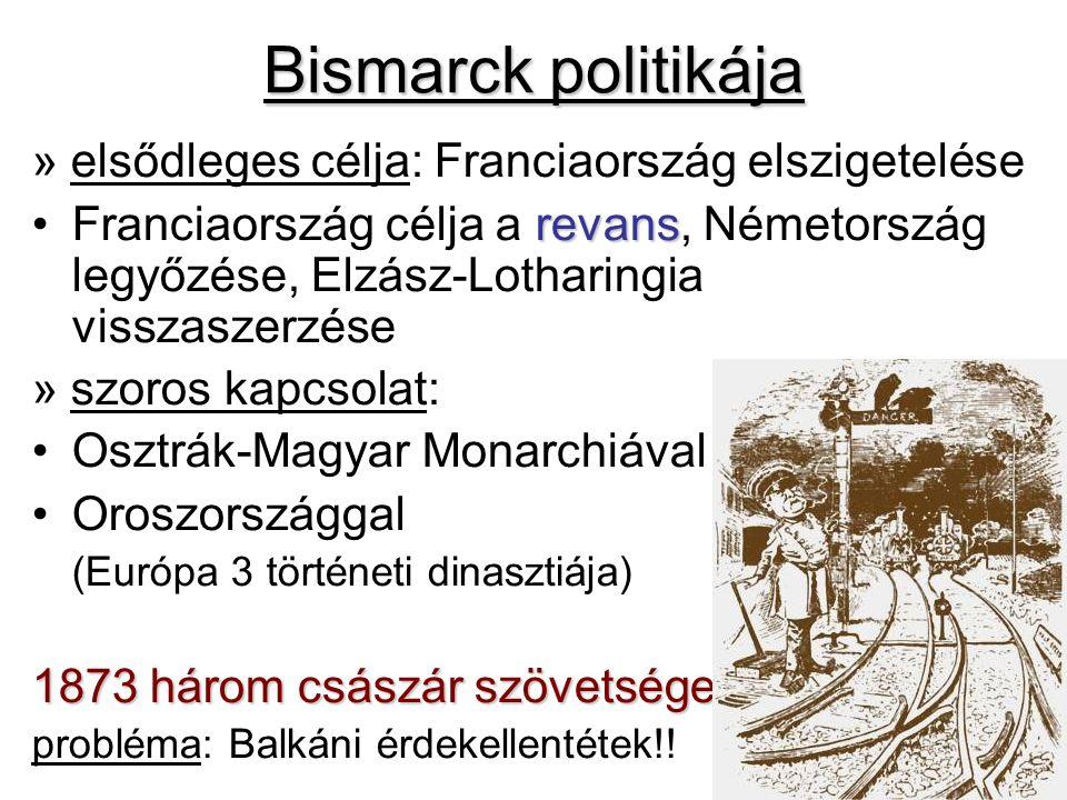 Bismarck politikája » elsődleges célja: Franciaország elszigetelése revansFranciaország célja a revans, Németország legyőzése, Elzász-Lotharingia visszaszerzése » szoros kapcsolat: Osztrák-Magyar Monarchiával Oroszországgal (Európa 3 történeti dinasztiája) 1873 három császár szövetsége probléma: Balkáni érdekellentétek!!