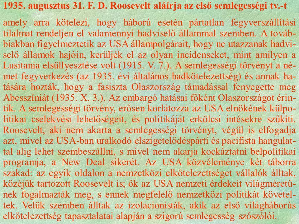 1935. augusztus 31. F. D. Roosevelt aláírja az első semlegességi tv.-t amely arra kötelezi, hogy háború esetén pártatlan fegyverszállítási tilalmat re