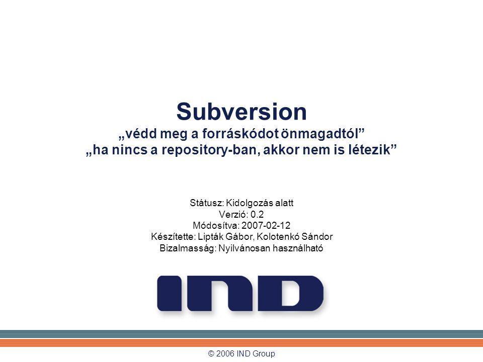 """© 2006 IND Group Subversion """"védd meg a forráskódot önmagadtól"""" """"ha nincs a repository-ban, akkor nem is létezik"""" Státusz: Kidolgozás alatt Verzió: 0."""