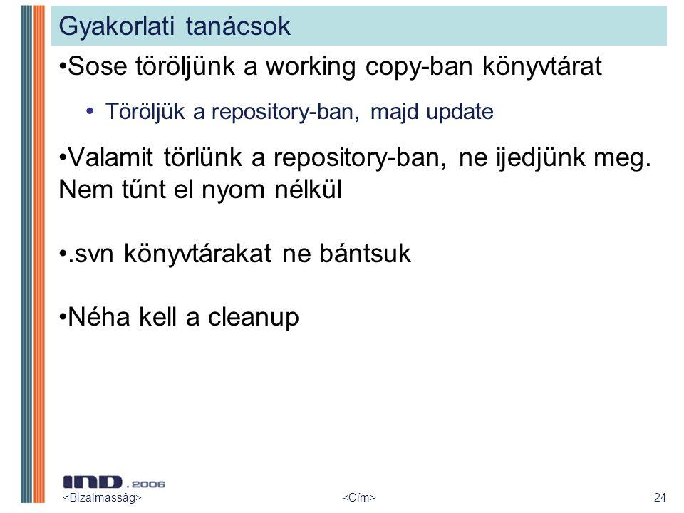 24 Gyakorlati tanácsok Sose töröljünk a working copy-ban könyvtárat  Töröljük a repository-ban, majd update Valamit törlünk a repository-ban, ne ijed