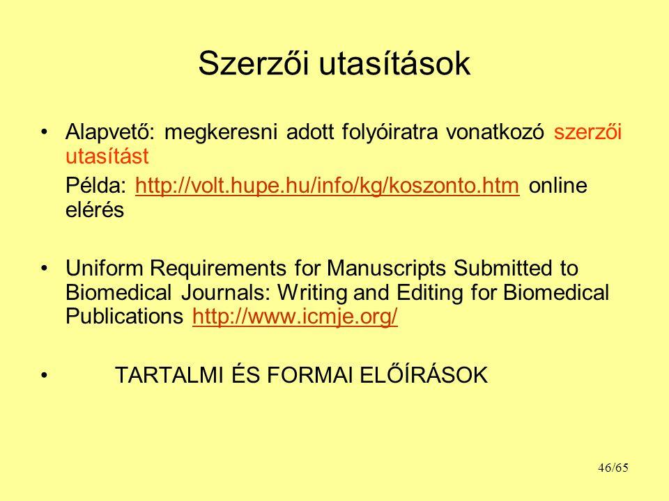 Szerzői utasítások Alapvető: megkeresni adott folyóiratra vonatkozó szerzői utasítást Példa: http://volt.hupe.hu/info/kg/koszonto.htm online eléréshttp://volt.hupe.hu/info/kg/koszonto.htm Uniform Requirements for Manuscripts Submitted to Biomedical Journals: Writing and Editing for Biomedical Publications http://www.icmje.org/http://www.icmje.org/ TARTALMI ÉS FORMAI ELŐÍRÁSOK 46/65
