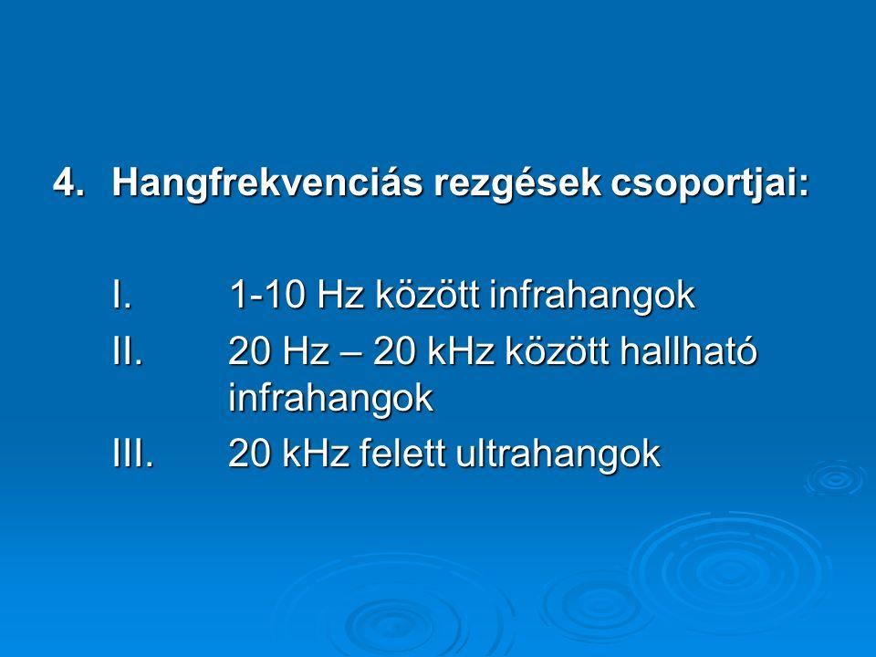4.Hangfrekvenciás rezgések csoportjai: I.1-10 Hz között infrahangok II.20 Hz – 20 kHz között hallható infrahangok III.20 kHz felett ultrahangok