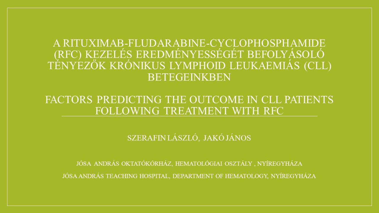 A RITUXIMAB-FLUDARABINE-CYCLOPHOSPHAMIDE (RFC) KEZELÉS EREDMÉNYESSÉGÉT BEFOLYÁSOLÓ TÉNYEZŐK KRÓNIKUS LYMPHOID LEUKAEMIÁS (CLL) BETEGEINKBEN FACTORS PREDICTING THE OUTCOME IN CLL PATIENTS FOLLOWING TREATMENT WITH RFC SZERAFIN LÁSZLÓ, JAKÓ JÁNOS JÓSA ANDRÁS OKTATÓKÓRHÁZ, HEMATOLÓGIAI OSZTÁLY, NYÍREGYHÁZA JÓSA ANDRÁS TEACHING HOSPITAL, DEPARTMENT OF HEMATOLOGY, NYÍREGYHÁZA