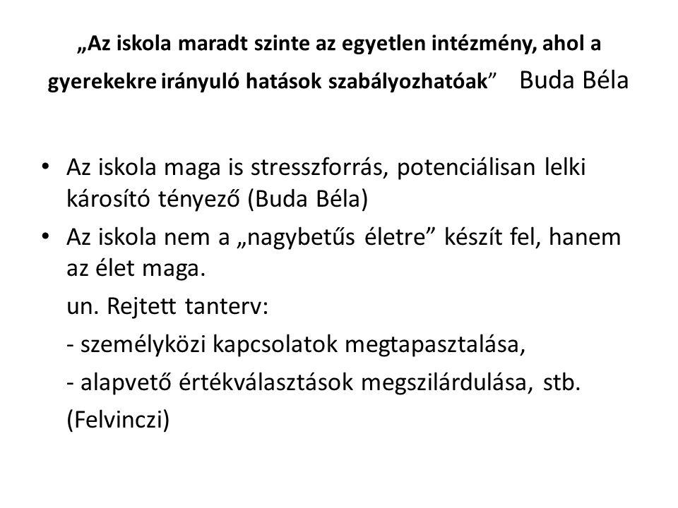 """""""Az iskola maradt szinte az egyetlen intézmény, ahol a gyerekekre irányuló hatások szabályozhatóak Buda Béla Az iskola maga is stresszforrás, potenciálisan lelki károsító tényező (Buda Béla) Az iskola nem a """"nagybetűs életre készít fel, hanem az élet maga."""