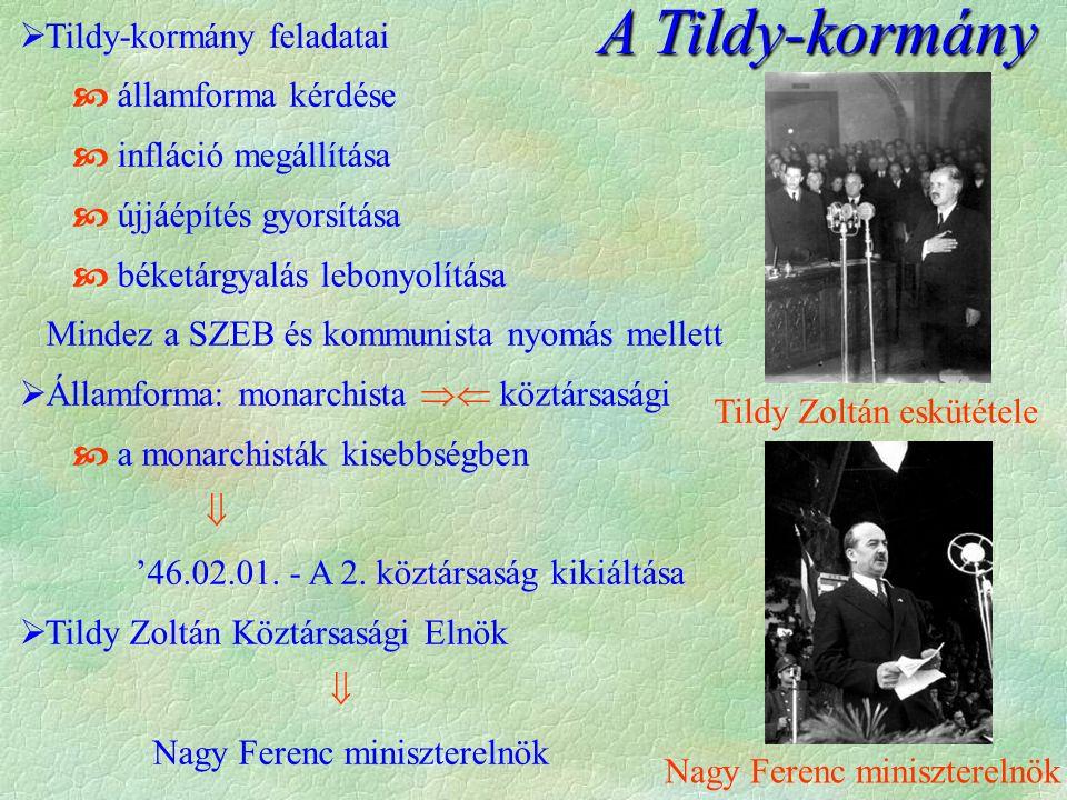 A Tildy-kormány  Tildy-kormány feladatai  államforma kérdése  infláció megállítása  újjáépítés gyorsítása  béketárgyalás lebonyolítása Mindez a SZEB és kommunista nyomás mellett  Államforma: monarchista  köztársasági  a monarchisták kisebbségben  '46.02.01.