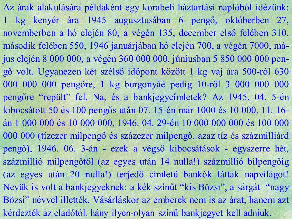 Az árak alakulására példaként egy korabeli háztartási naplóból idézünk: 1 kg kenyér ára 1945 augusztusában 6 pengő, októberben 27, novemberben a hó elején 80, a végén 135, december első felében 310, második felében 550, 1946 januárjában hó elején 700, a végén 7000, má- jus elején 8 000 000, a végén 360 000 000, júniusban 5 850 000 000 pen- gő volt.