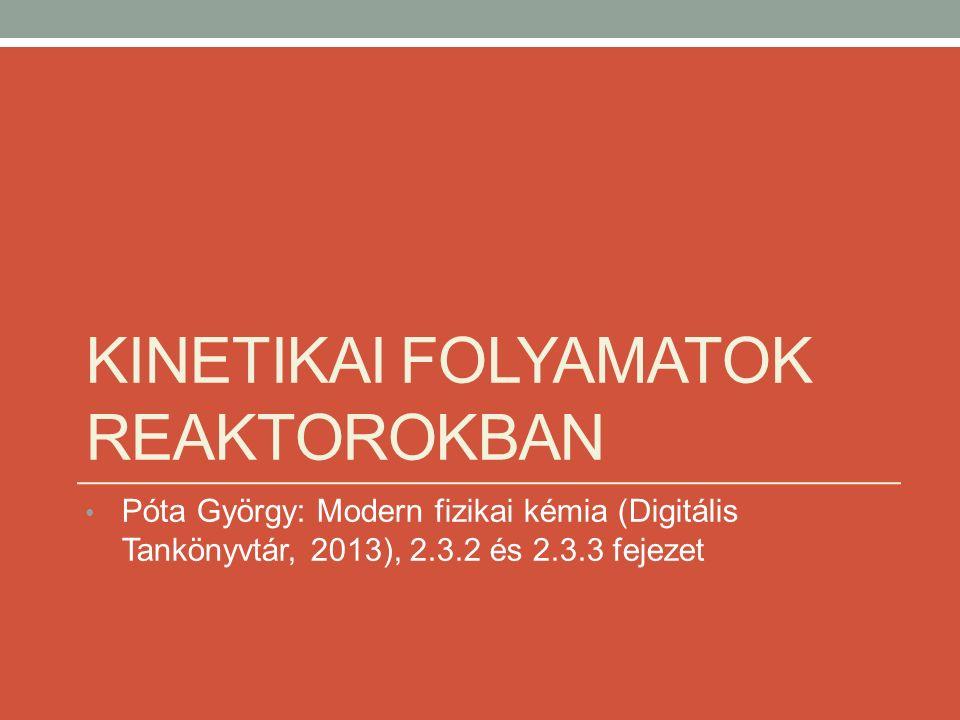 KINETIKAI FOLYAMATOK REAKTOROKBAN Póta György: Modern fizikai kémia (Digitális Tankönyvtár, 2013), 2.3.2 és 2.3.3 fejezet