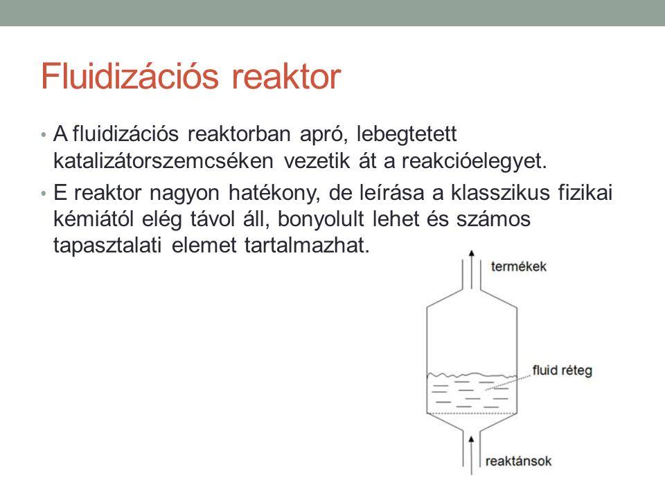 Fluidizációs reaktor A fluidizációs reaktorban apró, lebegtetett katalizátorszemcséken vezetik át a reakcióelegyet. E reaktor nagyon hatékony, de leír