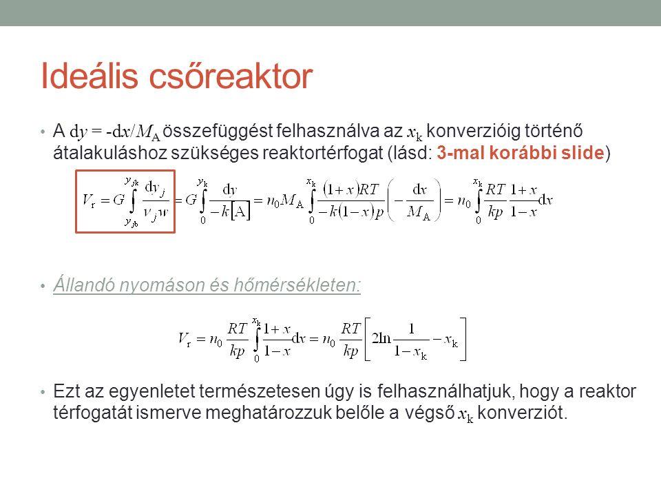 Ideális csőreaktor A dy = -dx/M A összefüggést felhasználva az x k konverzióig történő átalakuláshoz szükséges reaktortérfogat (lásd: 3-mal korábbi slide) Állandó nyomáson és hőmérsékleten: Ezt az egyenletet természetesen úgy is felhasználhatjuk, hogy a reaktor térfogatát ismerve meghatározzuk belőle a végső x k konverziót.